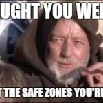 These Arent The Droids You Were Looking For Meme | YOU THOUGHT YOU WERE SAFE? THESE ARE NOT THE SAFE ZONES YOU'RE LOOKING FOR. | image tagged in memes,these arent the droids you were looking for | made w/ Imgflip meme maker