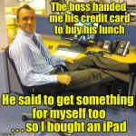 Relaxed Office Guy Meme | The boss handed me his credit card to buy his lunch He said to get something for myself too . . . so I bought an iPad | image tagged in memes,relaxed office guy,lunch,ipad,boss | made w/ Imgflip meme maker