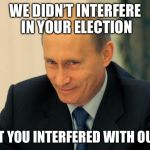 vladimir putin smiling | WE DIDN'T INTERFERE IN YOUR ELECTION BUT YOU INTERFERED WITH OURS | image tagged in vladimir putin smiling,memes | made w/ Imgflip meme maker