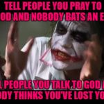 Tell people God talks back to you and you get locked up!!! | TELL PEOPLE YOU PRAY TO GOD AND NOBODY BATS AN EYE TELL PEOPLE YOU TALK TO GOD AND EVERYBODY THINKS YOU'VE LOST YOUR MIND | image tagged in memes,and everybody loses their minds,praying,talking to god,crazy,insane | made w/ Imgflip meme maker