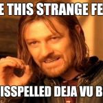 One Does Not Simply Meme | I HAVE THIS STRANGE FEELING I'VE MISSPELLED DEJA VU BEFORE | image tagged in memes,one does not simply | made w/ Imgflip meme maker