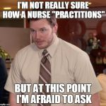 "Afraid To Ask Andy Meme | I'M NOT REALLY SURE HOW A NURSE ""PRACTITIONS"" BUT AT THIS POINT I'M AFRAID TO ASK 