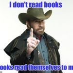 The Chuck Norris Library Rule #12 | I don't read books Books read themselves to me | image tagged in memes,chuck norris finger,chuck norris,books,read | made w/ Imgflip meme maker