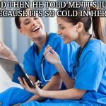 "Laughing nurses | AND THEN HE TOLD ME""IT'S JUST BECAUSE IT'S SO COLD IN HERE"" 