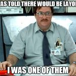 I Was Told There Would Be Meme | I WAS TOLD THERE WOULD BE LAYOFFS I WAS ONE OF THEM | image tagged in memes,i was told there would be | made w/ Imgflip meme maker