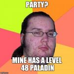 Butthurt Dweller Meme | PARTY? MINE HAS A LEVEL 48 PALADIN | image tagged in memes,butthurt dweller | made w/ Imgflip meme maker