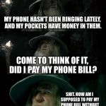 There's an app for that | MY PHONE HASN'T BEEN RINGING LATELY, AND MY POCKETS HAVE MONEY IN THEM. COME TO THINK OF IT, DID I PAY MY PHONE BILL? SHIT. HOW AM I SUPPOSE | image tagged in memes,confused gandalf,phone,bill,money,call | made w/ Imgflip meme maker