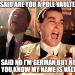 Good Fellas Hilarious Meme | I SAID ARE YOU A POLE VAULTER HE SAID NO I'M GERMAN BUT HOW DO YOU KNOW MY NAME IS VALTER | image tagged in memes,good fellas hilarious | made w/ Imgflip meme maker