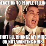 Good Fellas Hilarious Meme | MY REACTION TO PEOPLE TELLING ME THAT I'LL CHANGE MY MIND ON NOT WANTING KIDS.. | image tagged in memes,good fellas hilarious,futurama fry,pepperidge farm remembers | made w/ Imgflip meme maker