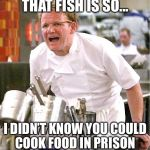 Chef Gordon Ramsay Meme | THAT FISH IS SO... I DIDN'T KNOW YOU COULD COOK FOOD IN PRISON | image tagged in memes,chef gordon ramsay | made w/ Imgflip meme maker