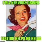 Woman driving | I'M A NERVOUS DRIVER TEXTING HELPS ME RELAX | image tagged in vintage '50s woman driver,texting and driving,don't text and drive | made w/ Imgflip meme maker