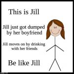 Be Like Jill | This is Jill Jill just got dumped by her boyfriend Jill moves on by drinking with her friends Be like Jill | image tagged in memes,be like bill | made w/ Imgflip meme maker