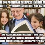 "Storytelling Grandpa Meme | THE BOY POINTED AT THE NAKED  EMINEM AND SHOUTED,   ""YOU HAVE ABSOLUTELY NO TALENT!"" AND ALL THE VILLAGERS REALIZED IT WAS TRUE, BANISHED RA 