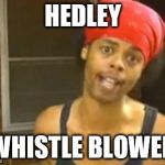 Hide Yo Kids Hide Yo Wife Meme | HEDLEY WHISTLE BLOWER | image tagged in memes,hide yo kids hide yo wife | made w/ Imgflip meme maker