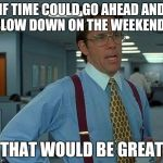That Would Be Great Meme | IF TIME COULD GO AHEAD AND SLOW DOWN ON THE WEEKENDS THAT WOULD BE GREAT | image tagged in memes,that would be great | made w/ Imgflip meme maker
