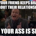 Barney Stinson Win Meme | WHEN YOUR FRIEND KEEPS BRAGGING ABOUT THEIR RELATIONSHIP ..AND YOUR ASS IS SINGLE | image tagged in memes,barney stinson win | made w/ Imgflip meme maker