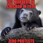 sad bear | 762 MURDERS IN CHICAGO IN 2016 ZERO PROTESTS | image tagged in sad bear | made w/ Imgflip meme maker