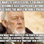 Obi Wan Kenobi Meme | IF MARS IS SUCCESSFULLY COLONIZED AND BECOMES SELF SUFFICIENT BEFORE THE WORLD ENDS THE WAY THE BIBLE PREDICTS... THEN WHAT WILL HAPPEN TO T | image tagged in memes,obi wan kenobi | made w/ Imgflip meme maker