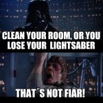 dads be like | CLEAN YOUR ROOM, OR YOU LOSE YOUR  LIGHTSABER THAT´S NOT FIAR! | image tagged in memes,star wars no | made w/ Imgflip meme maker