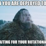 Leonardo DiCaprio The Revenant | WHEN YOU ARE DEPLOYED TO IRAQ AND WAITING FOR YOUR ROTATIONAL LEAVE | image tagged in leonardo dicaprio the revenant | made w/ Imgflip meme maker