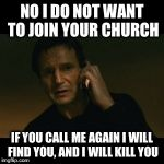Liam Neeson Taken Meme | NO I DO NOT WANT TO JOIN YOUR CHURCH IF YOU CALL ME AGAIN I WILL FIND YOU, AND I WILL KILL YOU | image tagged in memes,liam neeson taken | made w/ Imgflip meme maker