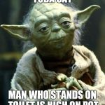 Star Wars Yoda Meme | YODA SAY MAN WHO STANDS ON TOILET IS HIGH ON POT | image tagged in memes,star wars yoda | made w/ Imgflip meme maker