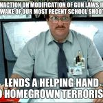 I Was Told There Would Be Meme | INACTION ON MODIFICATION OF GUN LAWS IN THE WAKE OF OUR MOST RECENT SCHOOL SHOOTING LENDS A HELPING HAND TO HOMEGROWN TERRORISTS | image tagged in memes,i was told there would be | made w/ Imgflip meme maker