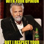 Everyone has one---an opinion---that is | I MAY NOT ALWAYS AGREE WITH YOUR OPINION BUT I RESPECT YOUR RIGHT TO MEME IT | image tagged in memes,the most interesting man in the world,opinions,respect | made w/ Imgflip meme maker