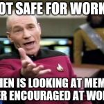 Picard Wtf Meme | NOT SAFE FOR WORK? WHEN IS LOOKING AT MEMES EVER ENCOURAGED AT WORK? | image tagged in memes,picard wtf | made w/ Imgflip meme maker