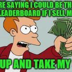At any price | YOU'RE SAYING I COULD BE THE TOP OF THE LEADERBOARD IF I SELL MY SOUL? SHUT UP AND TAKE MY SOUL! | image tagged in memes,shut up and take my money fry,souls,leaderboard | made w/ Imgflip meme maker