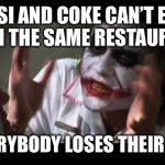 And everybody loses their minds Meme | PEPSI AND COKE CAN'T EVEN BE IN THE SAME RESTAURANT SO EVERYBODY LOSES THEIR MINDS | image tagged in memes,and everybody loses their minds | made w/ Imgflip meme maker