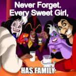 Disney villains  | Never Forget. Every Sweet Girl, HAS FAMILY | image tagged in disney villains | made w/ Imgflip meme maker