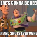 X, X Everywhere Meme | THERE'S GONNA BE BEER... BEER AND SHOTS EVERYWHERE! | image tagged in memes,x,x everywhere,x x everywhere | made w/ Imgflip meme maker
