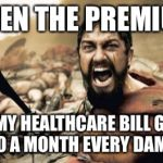 Sparta Leonidas Meme | WHEN THE PREMIUM ON MY HEALTHCARE BILL GOES UP $200 A MONTH EVERY DAMN YEAR! | image tagged in memes,sparta leonidas | made w/ Imgflip meme maker
