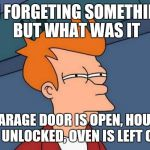 Futurama Fry Meme | IM FORGETING SOMETHING BUT WHAT WAS IT *GARAGE DOOR IS OPEN, HOUSE IS UNLOCKED, OVEN IS LEFT ON* | image tagged in memes,futurama fry | made w/ Imgflip meme maker