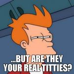 Futurama Fry Meme | ...BUT ARE THEY YOUR REAL TITTIES? | image tagged in memes,futurama fry | made w/ Imgflip meme maker