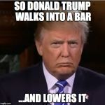 Donald Trump sulk | SO DONALD TRUMP WALKS INTO A BAR ...AND LOWERS IT | image tagged in donald trump sulk | made w/ Imgflip meme maker