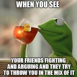 But Thats None Of My Business Meme | WHEN YOU SEE YOUR FRIENDS FIGHTING AND ARGUING AND THEY TRY TO THROW YOU IN THE MIX OF IT | image tagged in memes,but thats none of my business,kermit the frog | made w/ Imgflip meme maker