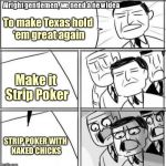 Alright Gentlemen We Need A New Idea Meme | To make Texas hold 'em great again Make it Strip Poker STRIP POKER WITH NAKED CHICKS | image tagged in memes,alright gentlemen we need a new idea | made w/ Imgflip meme maker