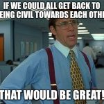 That Would Be Great Meme | IF WE COULD ALL GET BACK TO BEING CIVIL TOWARDS EACH OTHER THAT WOULD BE GREAT! | image tagged in memes,that would be great | made w/ Imgflip meme maker