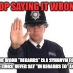 "Grammar police | STOP SAYING IT WRONG! THE WORD ""REGARDS"" IS A SYNONYM FOR GREETINGS. NEVER SAY ""IN REGARDS TO"" AGAIN! 