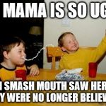 Yo Mamas So Fat Meme | YO MAMA IS SO UGLY WHEN SMASH MOUTH SAW HER FACE THEY WERE NO LONGER BELIEVERS | image tagged in memes,yo mamas so fat | made w/ Imgflip meme maker