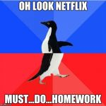 Socially Awkward Awesome Penguin Meme | OH LOOK NETFLIX MUST...DO...HOMEWORK | image tagged in memes,socially awkward awesome penguin | made w/ Imgflip meme maker