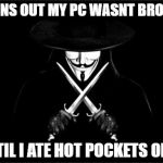 V For Vendetta Meme | TURNS OUT MY PC WASNT BROKEN UNTIL I ATE HOT POCKETS ON IT | image tagged in memes,v for vendetta | made w/ Imgflip meme maker