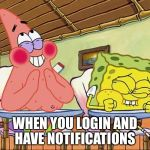 Sponge bob laughing | WHEN YOU LOGIN AND HAVE NOTIFICATIONS | image tagged in sponge bob laughing | made w/ Imgflip meme maker