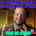 Ancient Aliens Meme | DO U REMEMBER WHEN I ASKED FOR YOUR OPINION YEAH ME EITHER | image tagged in memes,ancient aliens | made w/ Imgflip meme maker