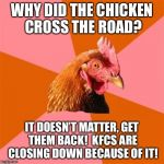 Anti Joke Chicken Meme | WHY DID THE CHICKEN CROSS THE ROAD? IT DOESN'T MATTER, GET THEM BACK!  KFCS ARE CLOSING DOWN BECAUSE OF IT! | image tagged in memes,anti joke chicken | made w/ Imgflip meme maker