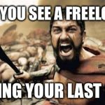 Sparta Leonidas Meme | WHEN YOU SEE A FREELOADER HOLDING YOUR LAST BEER! | image tagged in memes,sparta leonidas | made w/ Imgflip meme maker