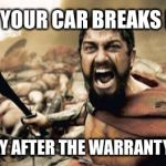Sparta Leonidas Meme | WHEN YOUR CAR BREAKS DOWN THE DAY AFTER THE WARRANTY IS UP! | image tagged in memes,sparta leonidas | made w/ Imgflip meme maker