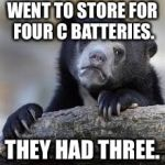 sad bear | WENT TO STORE FOR FOUR C BATTERIES. THEY HAD THREE. | image tagged in sad bear | made w/ Imgflip meme maker
